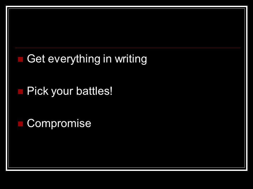 Get everything in writing Pick your battles! Compromise