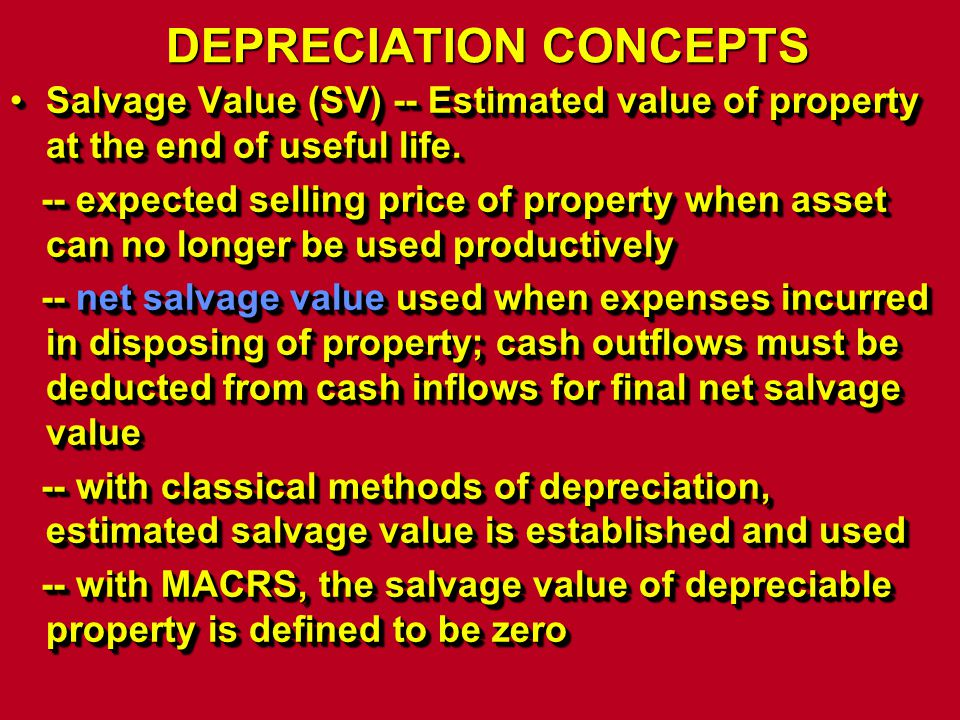 DEPRECIATION CONCEPTS Salvage Value (SV) -- Estimated value of property at the end of useful life.Salvage Value (SV) -- Estimated value of property at