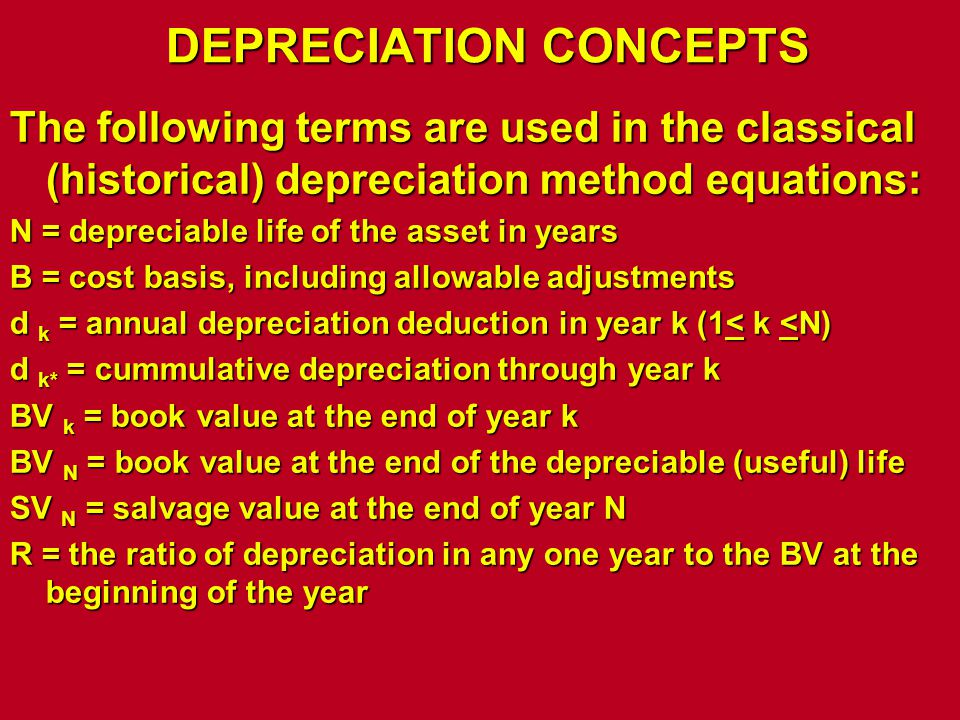 DEPRECIATION CONCEPTS The following terms are used in the classical (historical) depreciation method equations: N = depreciable life of the asset in y