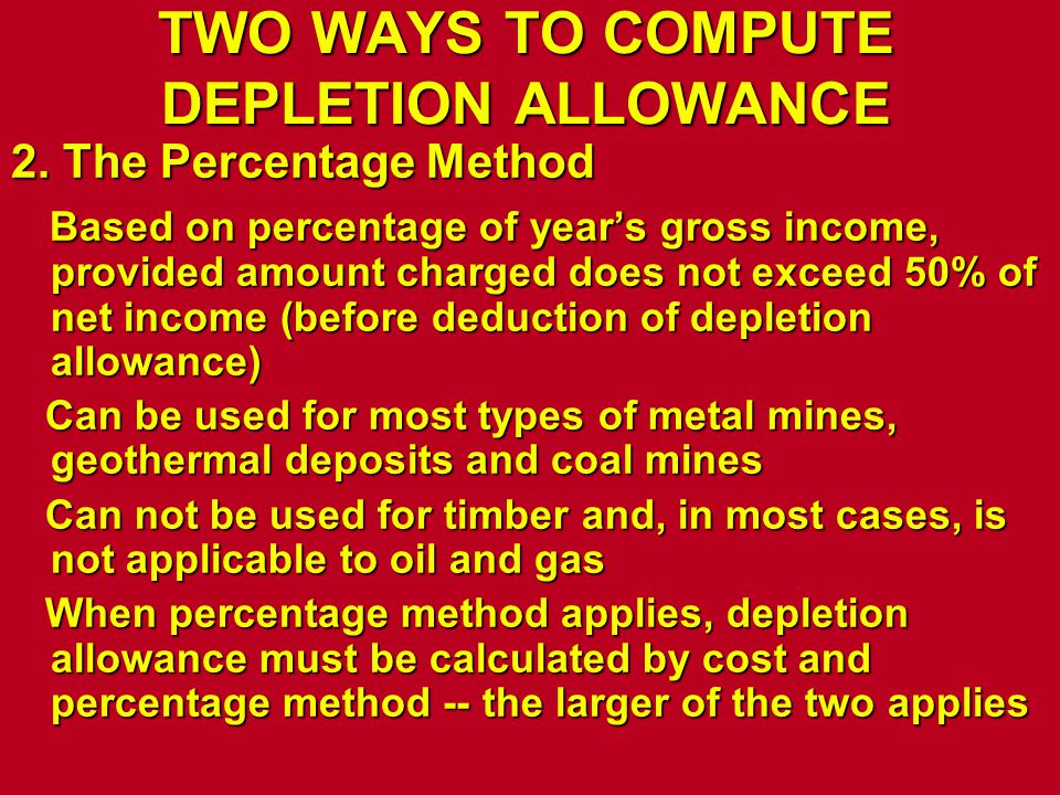 TWO WAYS TO COMPUTE DEPLETION ALLOWANCE 2. The Percentage Method Based on percentage of year's gross income, provided amount charged does not exceed 5