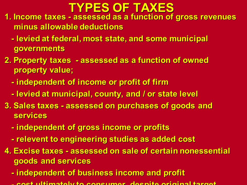 TYPES OF TAXES 1. Income taxes - assessed as a function of gross revenues minus allowable deductions - levied at federal, most state, and some municip