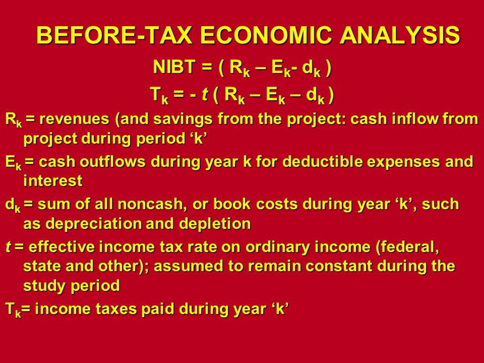 BEFORE-TAX ECONOMIC ANALYSIS NIBT = ( R k – E k - d k ) T k = - t ( R k – E k – d k ) R k = revenues (and savings from the project: cash inflow from p
