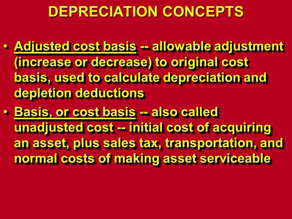 DEPRECIATION CONCEPTS Adjusted cost basis -- allowable adjustment (increase or decrease) to original cost basis, used to calculate depreciation and de