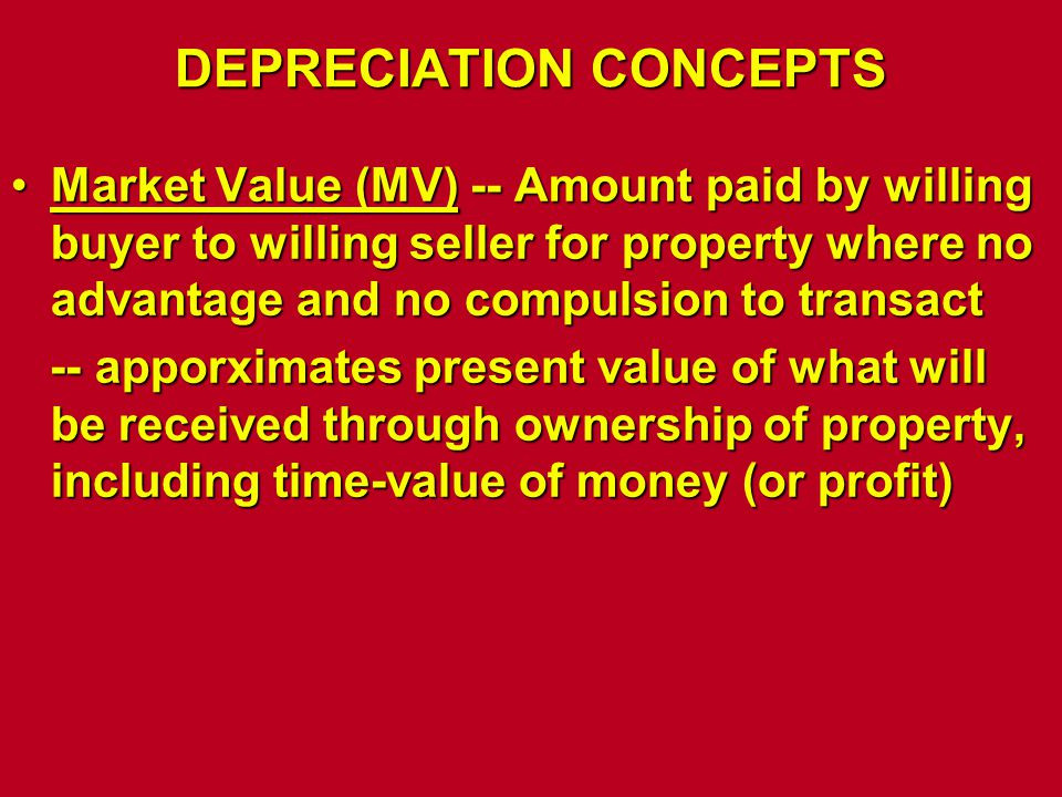 DEPRECIATION CONCEPTS Market Value (MV) -- Amount paid by willing buyer to willing seller for property where no advantage and no compulsion to transac