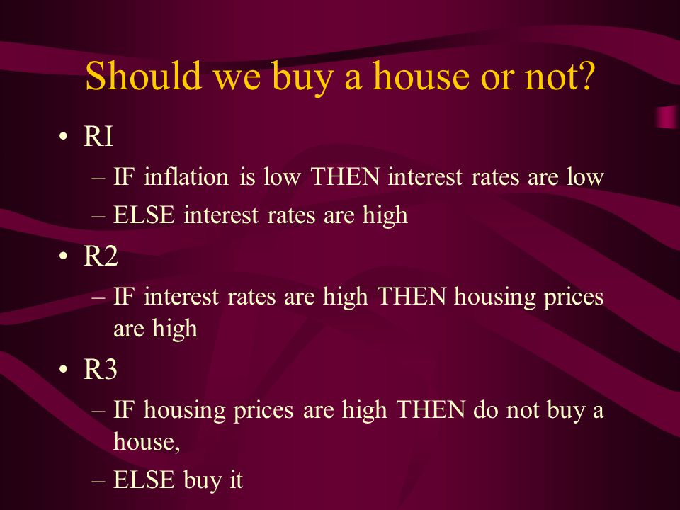 Should we buy a house or not? RI –IF inflation is low THEN interest rates are low –ELSE interest rates are high R2 –IF interest rates are high THEN ho
