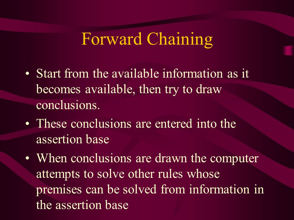 Forward Chaining Start from the available information as it becomes available, then try to draw conclusions. These conclusions are entered into the as