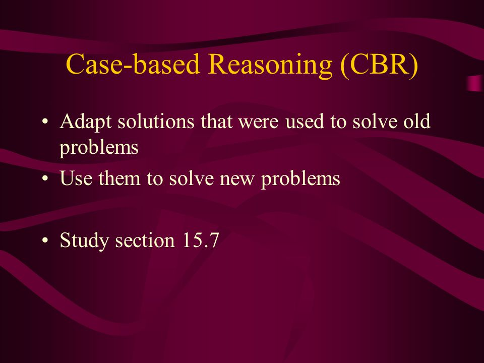 Case-based Reasoning (CBR) Adapt solutions that were used to solve old problems Use them to solve new problems Study section 15.7