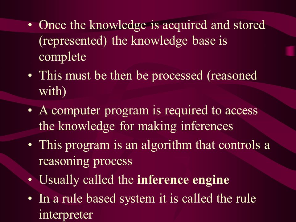 Once the knowledge is acquired and stored (represented) the knowledge base is complete This must be then be processed (reasoned with) A computer progr