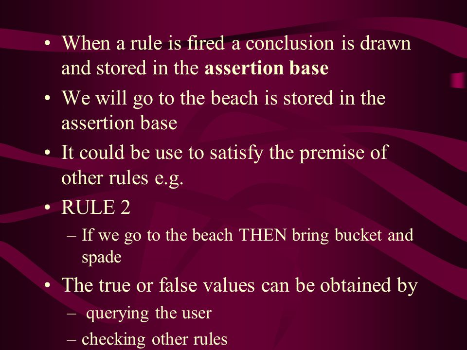 When a rule is fired a conclusion is drawn and stored in the assertion base We will go to the beach is stored in the assertion base It could be use to satisfy the premise of other rules e.g.