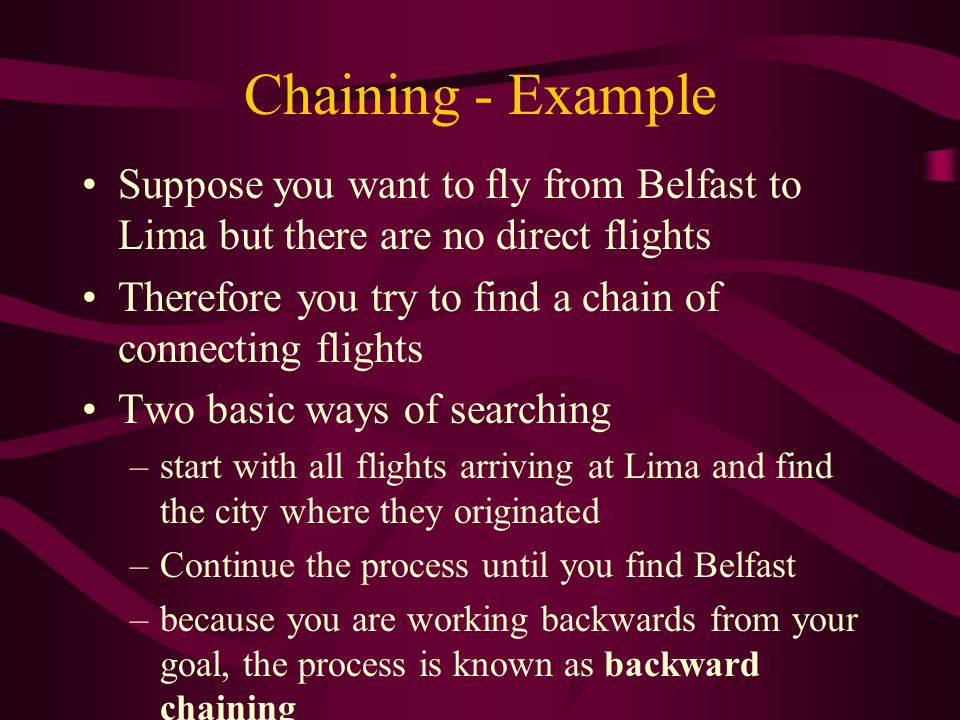Chaining - Example Suppose you want to fly from Belfast to Lima but there are no direct flights Therefore you try to find a chain of connecting flight