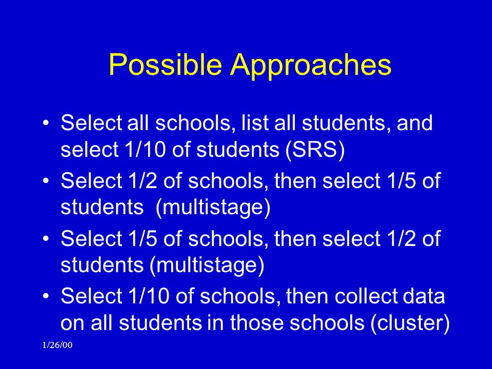 1/26/00 Possible Approaches Select all schools, list all students, and select 1/10 of students (SRS) Select 1/2 of schools, then select 1/5 of students (multistage) Select 1/5 of schools, then select 1/2 of students (multistage) Select 1/10 of schools, then collect data on all students in those schools (cluster)