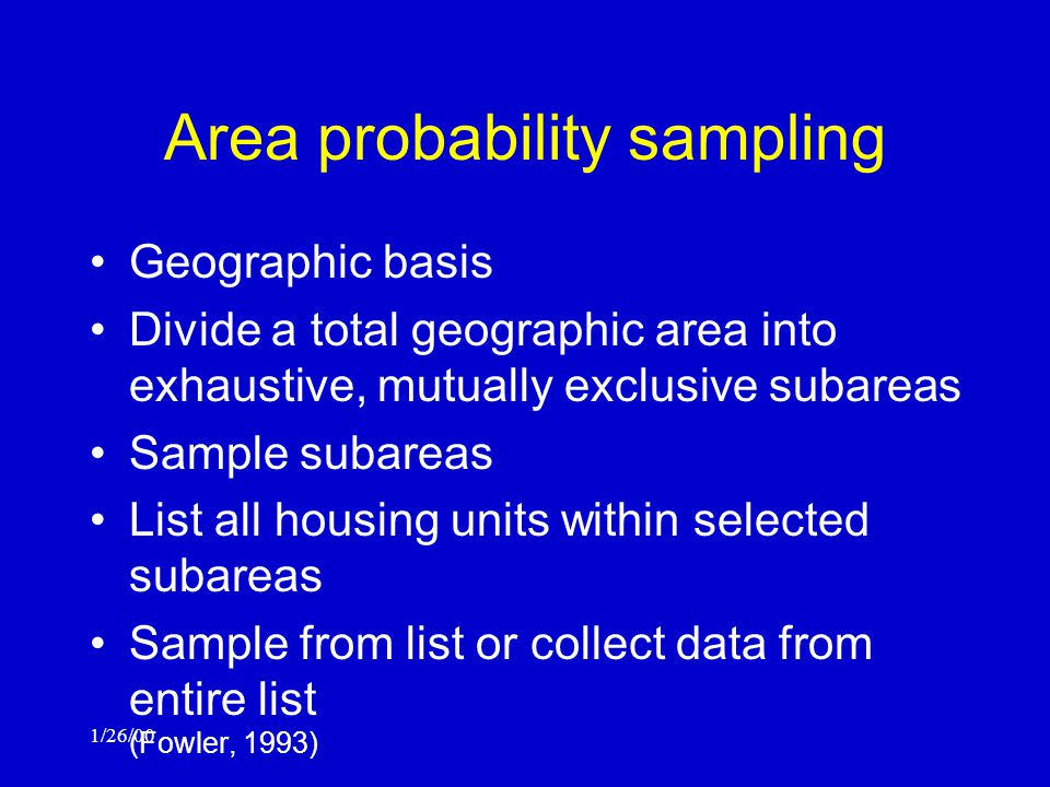 1/26/00 Area probability sampling Geographic basis Divide a total geographic area into exhaustive, mutually exclusive subareas Sample subareas List all housing units within selected subareas Sample from list or collect data from entire list (Fowler, 1993)