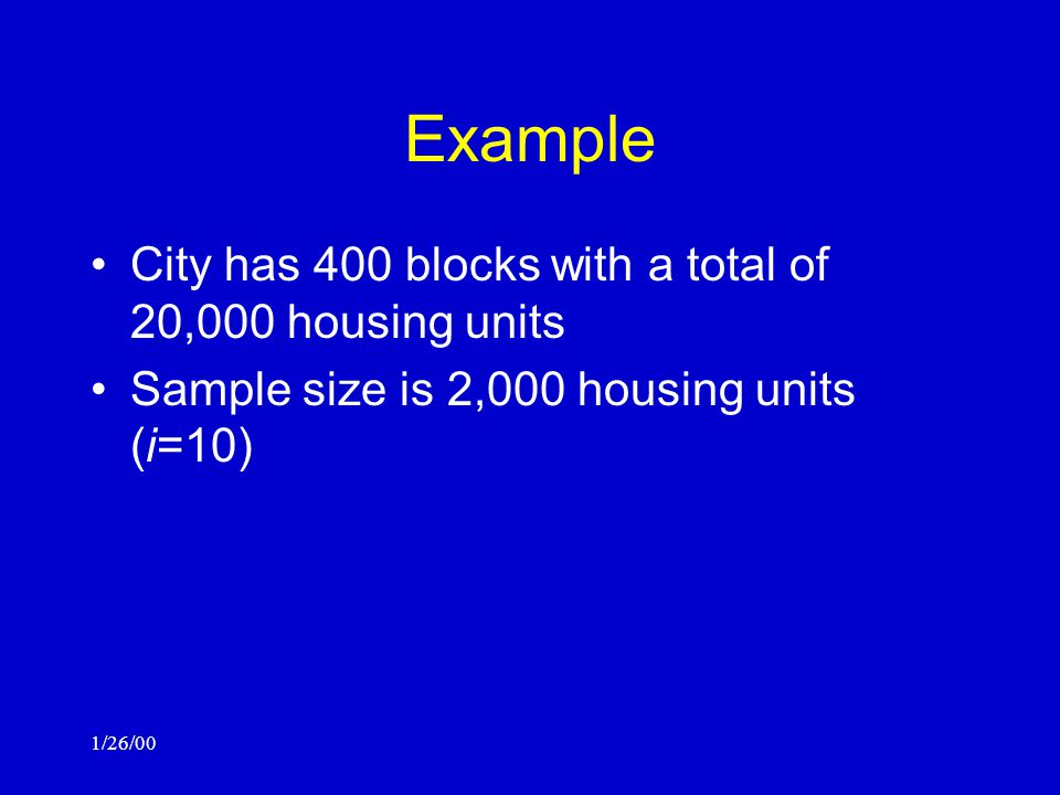 1/26/00 Example City has 400 blocks with a total of 20,000 housing units Sample size is 2,000 housing units (i=10)