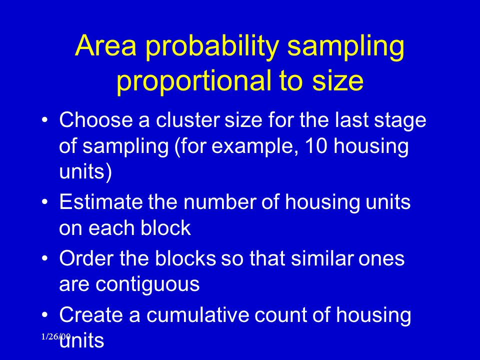 1/26/00 Area probability sampling proportional to size Choose a cluster size for the last stage of sampling (for example, 10 housing units) Estimate the number of housing units on each block Order the blocks so that similar ones are contiguous Create a cumulative count of housing units