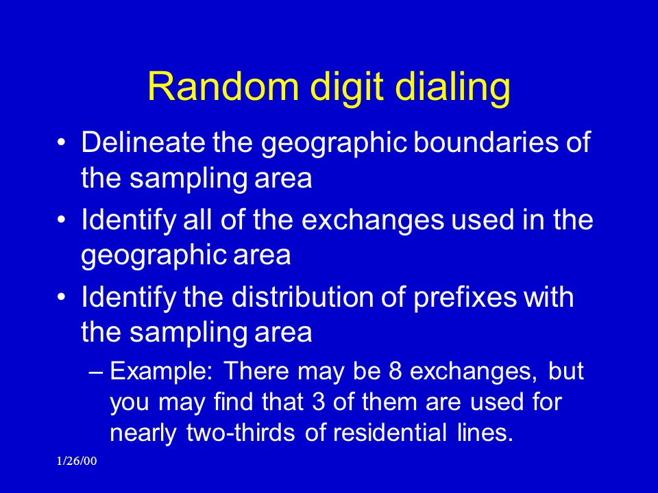 1/26/00 Random digit dialing Delineate the geographic boundaries of the sampling area Identify all of the exchanges used in the geographic area Identify the distribution of prefixes with the sampling area –Example: There may be 8 exchanges, but you may find that 3 of them are used for nearly two-thirds of residential lines.