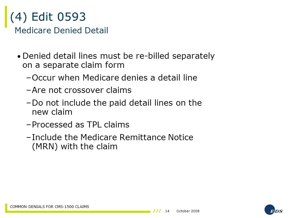 14October 2008 COMMON DENIALS FOR CMS-1500 CLAIMS (4) Edit 0593 Denied detail lines must be re-billed separately on a separate claim form –Occur when