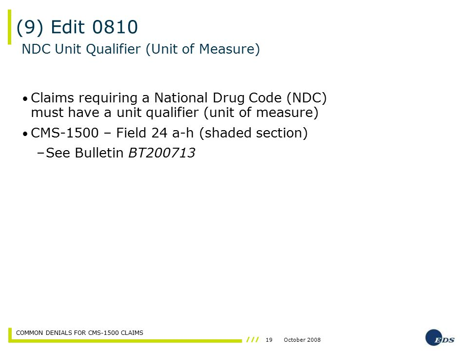 19October 2008 COMMON DENIALS FOR CMS-1500 CLAIMS Claims requiring a National Drug Code (NDC) must have a unit qualifier (unit of measure) CMS-1500 –