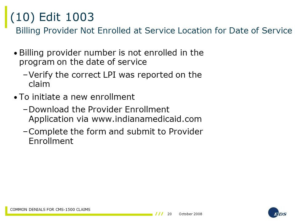 20October 2008 COMMON DENIALS FOR CMS-1500 CLAIMS Billing provider number is not enrolled in the program on the date of service –Verify the correct LP