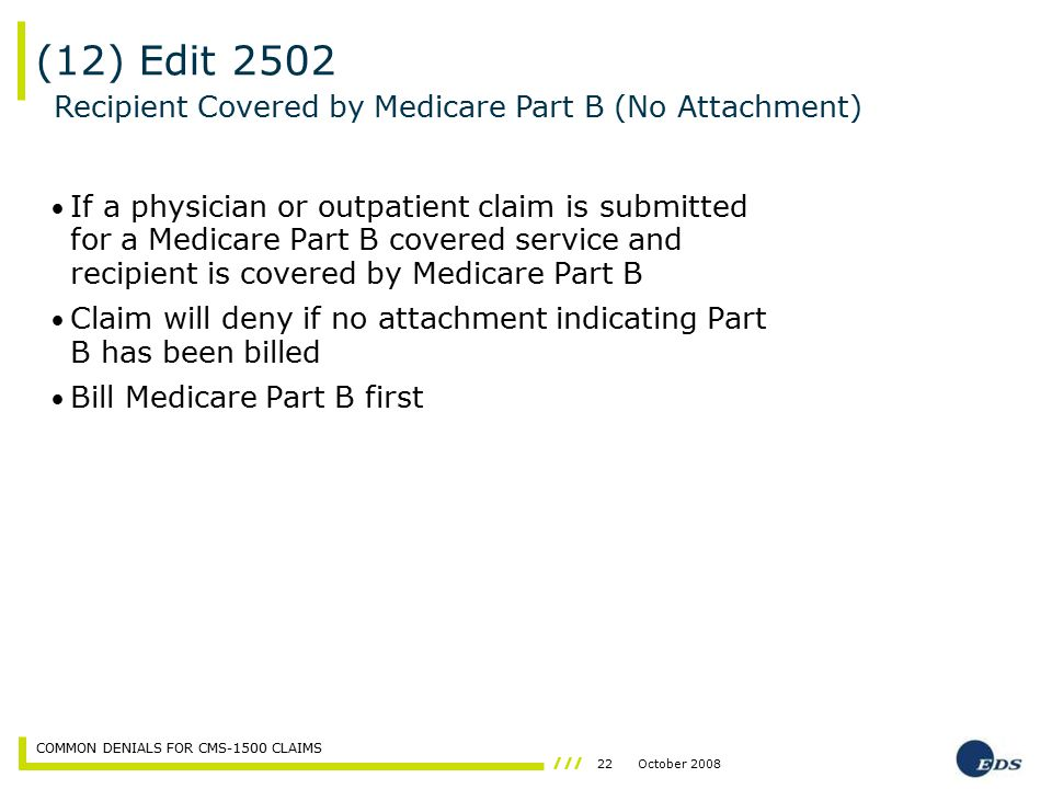 22October 2008 COMMON DENIALS FOR CMS-1500 CLAIMS If a physician or outpatient claim is submitted for a Medicare Part B covered service and recipient