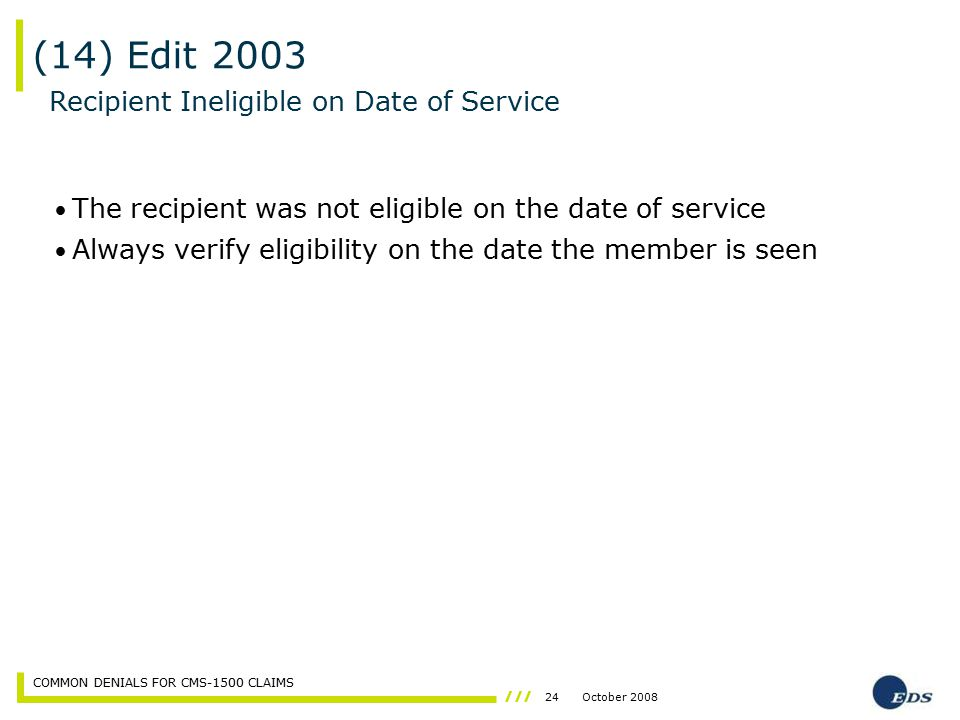 24October 2008 COMMON DENIALS FOR CMS-1500 CLAIMS (14) Edit 2003 The recipient was not eligible on the date of service Always verify eligibility on th