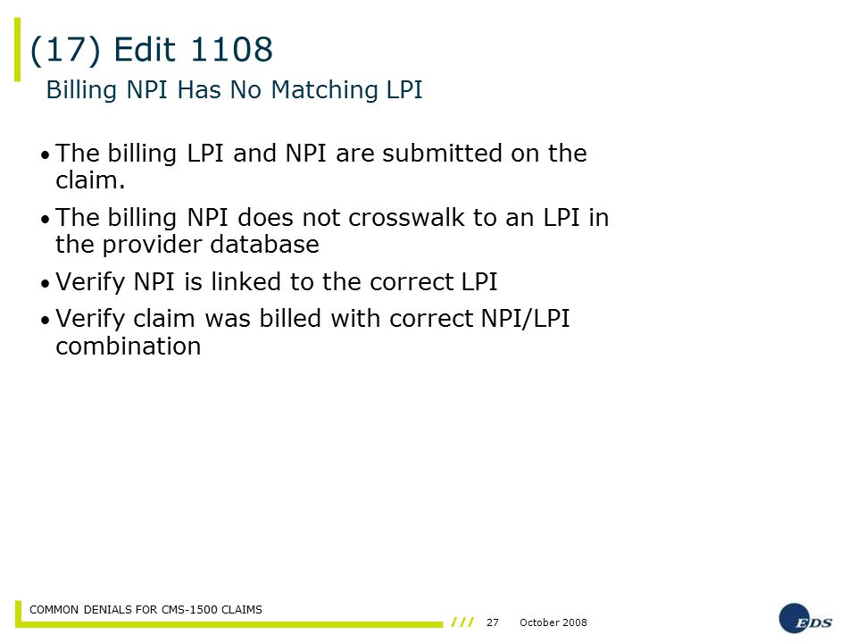 27October 2008 COMMON DENIALS FOR CMS-1500 CLAIMS The billing LPI and NPI are submitted on the claim. The billing NPI does not crosswalk to an LPI in