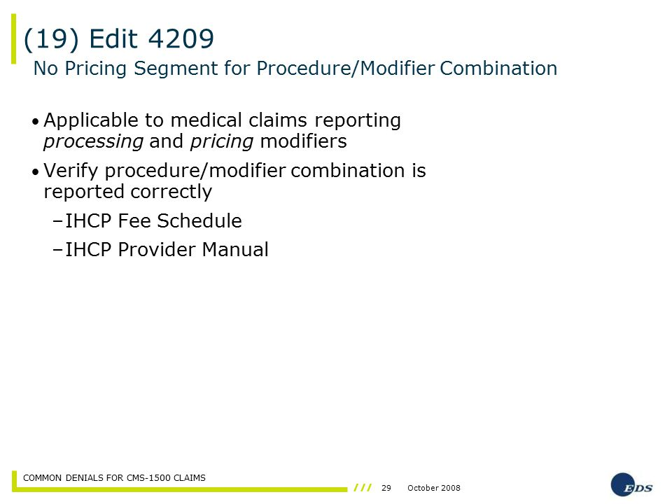 29October 2008 COMMON DENIALS FOR CMS-1500 CLAIMS Applicable to medical claims reporting processing and pricing modifiers Verify procedure/modifier co