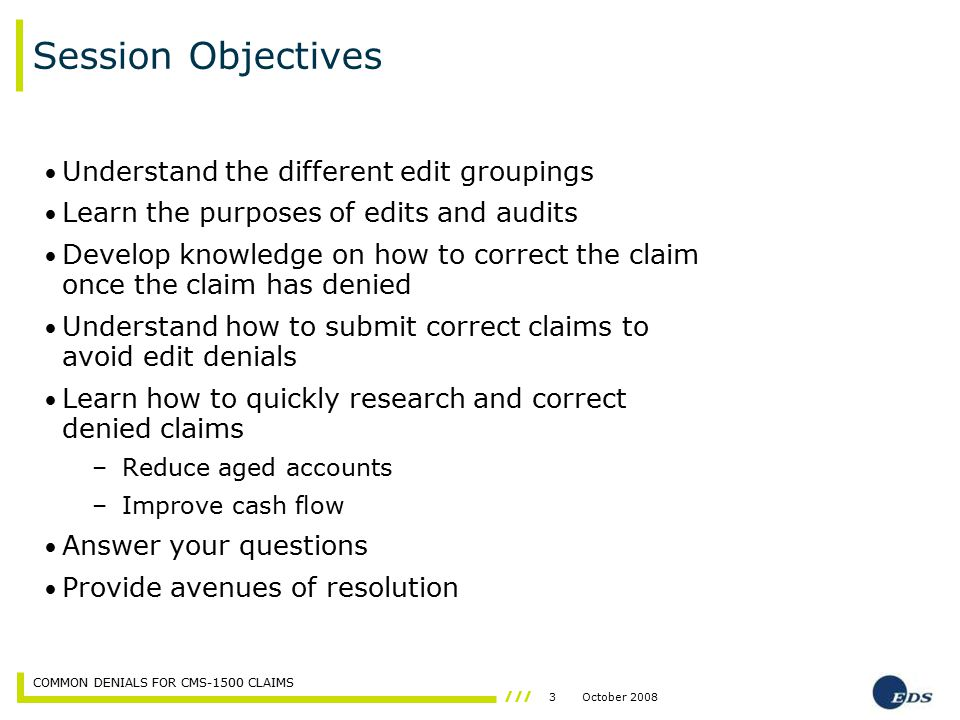 3October 2008 COMMON DENIALS FOR CMS-1500 CLAIMS Session Objectives Understand the different edit groupings Learn the purposes of edits and audits Dev