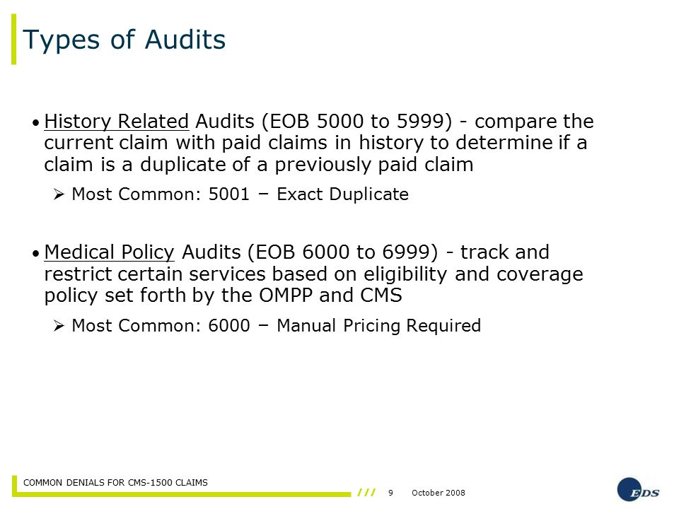 9October 2008 COMMON DENIALS FOR CMS-1500 CLAIMS Types of Audits History Related Audits (EOB 5000 to 5999) - compare the current claim with paid claim