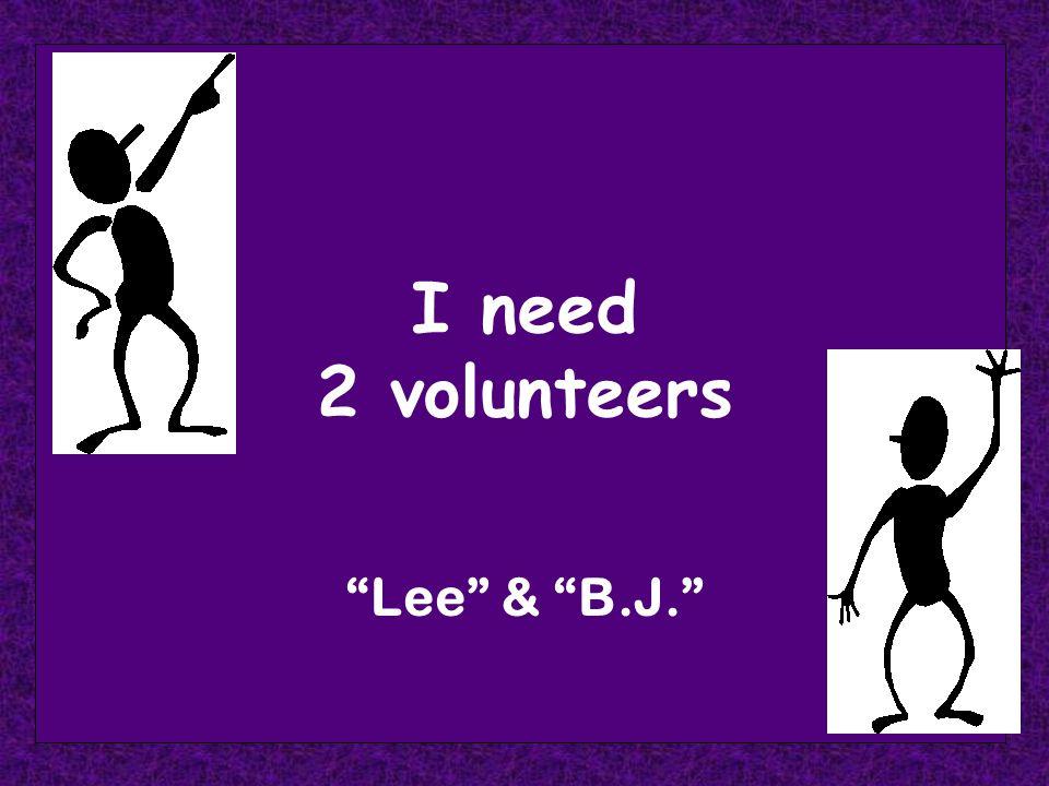 I need 2 volunteers Lee & B.J.