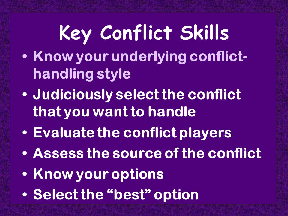 Key Conflict Skills Know your underlying conflict- handling style Judiciously select the conflict that you want to handle Evaluate the conflict players Assess the source of the conflict Know your options Select the best option