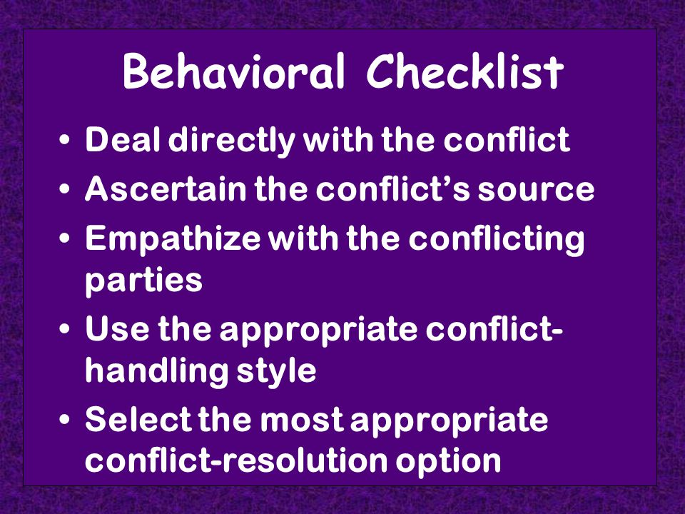 Behavioral Checklist Deal directly with the conflict Ascertain the conflict's source Empathize with the conflicting parties Use the appropriate conflict- handling style Select the most appropriate conflict-resolution option
