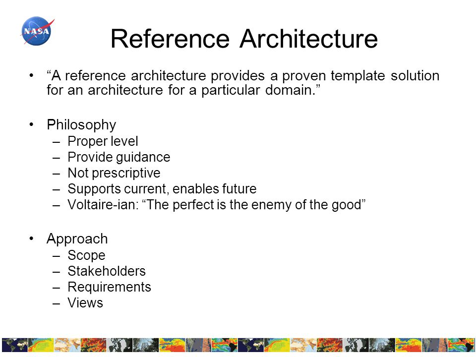Reference Architecture A reference architecture provides a proven template solution for an architecture for a particular domain. Philosophy –Proper level –Provide guidance –Not prescriptive –Supports current, enables future –Voltaire-ian: The perfect is the enemy of the good Approach –Scope –Stakeholders –Requirements –Views