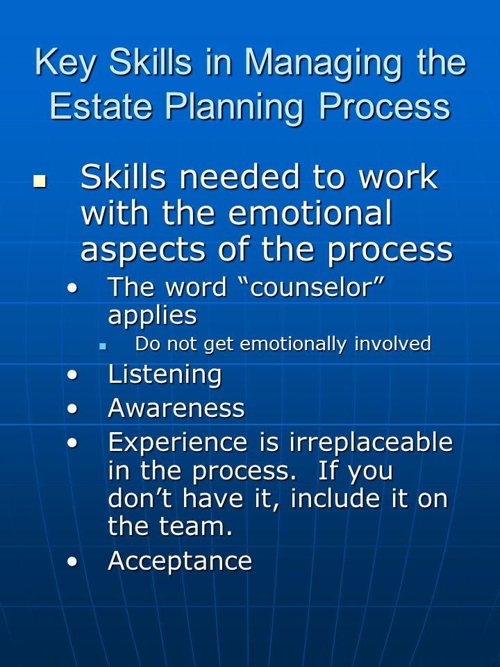 Key Skills in Managing the Estate Planning Process Skills needed to work with the emotional aspects of the process Skills needed to work with the emot
