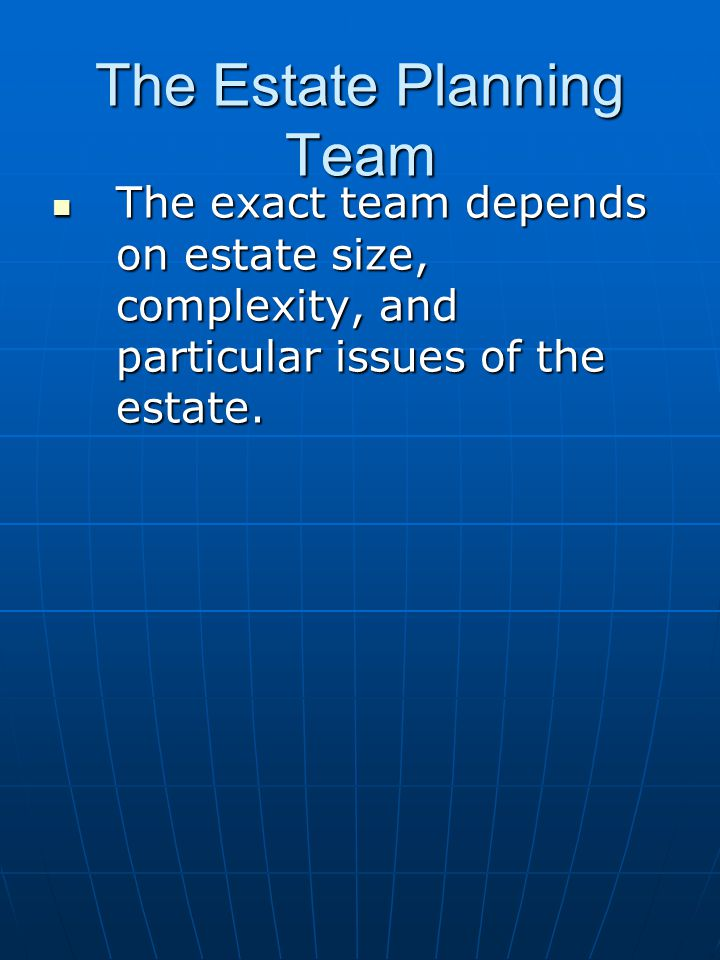 The Estate Planning Team The exact team depends on estate size, complexity, and particular issues of the estate. The exact team depends on estate size