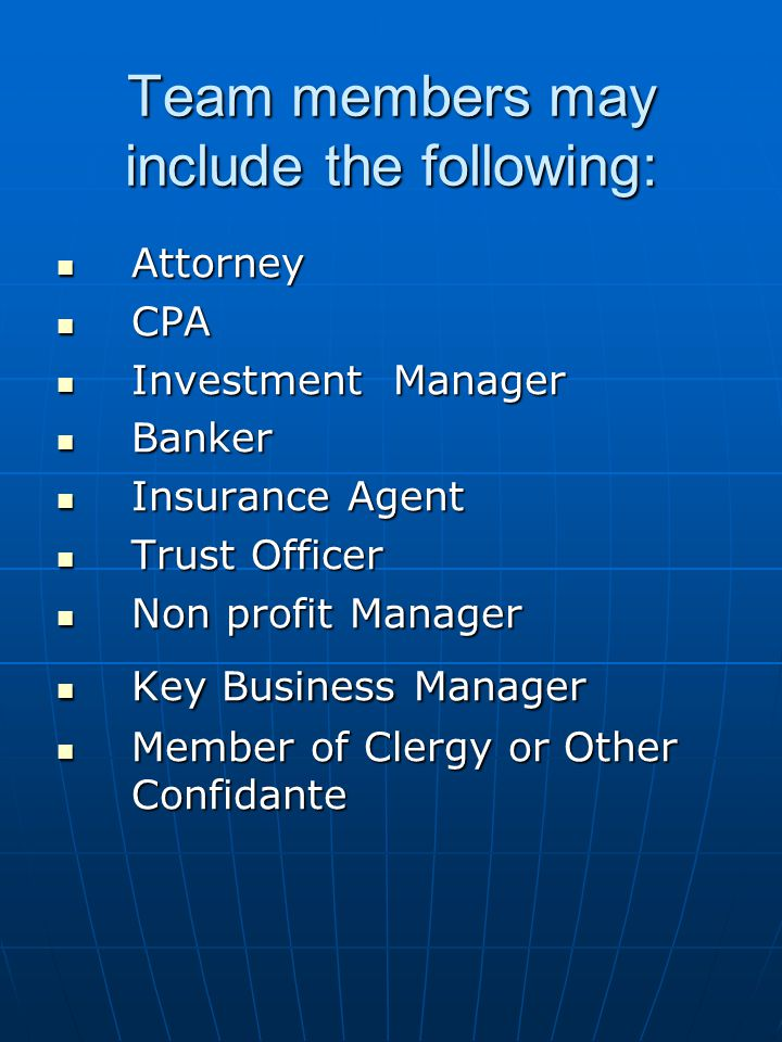 Team members may include the following: Attorney Attorney CPA CPA Investment Manager Investment Manager Banker Banker Insurance Agent Insurance Agent