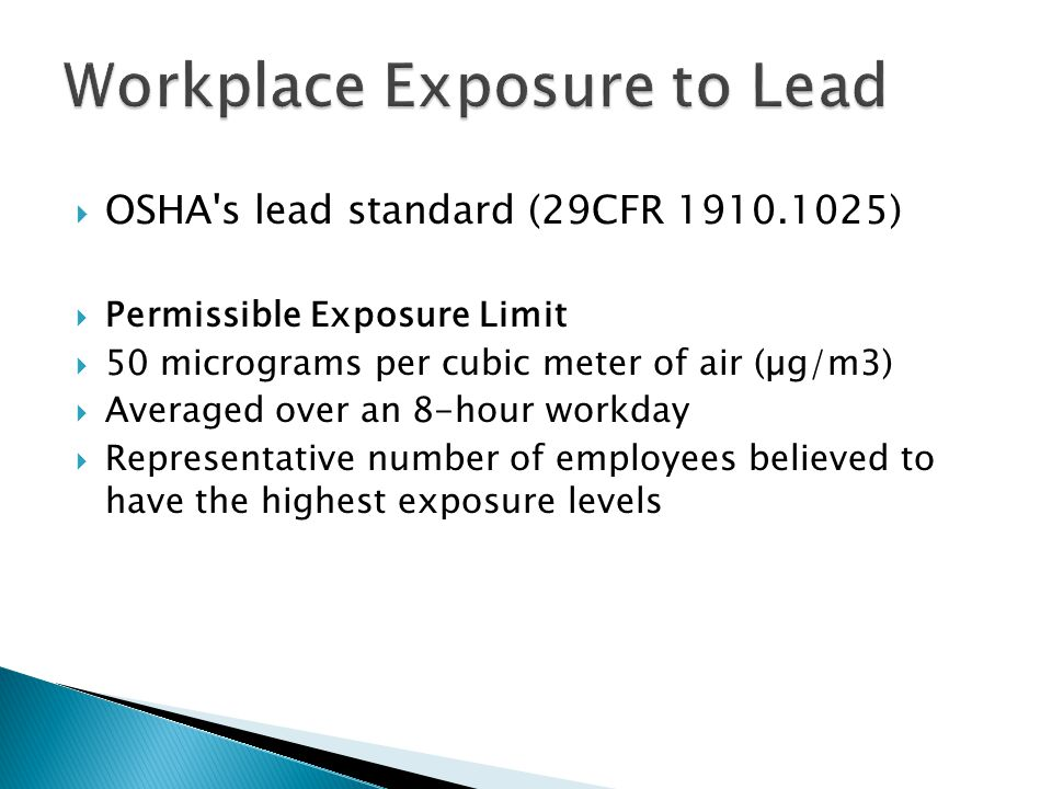  OSHA s lead standard (29CFR 1910.1025)  Permissible Exposure Limit  50 micrograms per cubic meter of air (µg/m3)  Averaged over an 8-hour workday  Representative number of employees believed to have the highest exposure levels Workplace Exposure to Lead