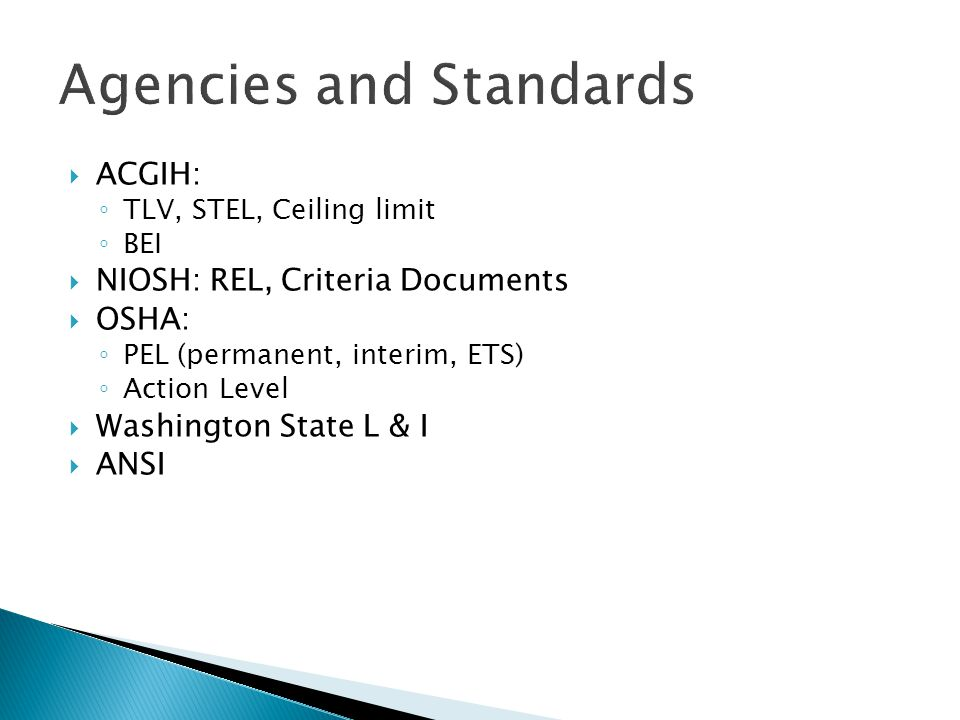  ACGIH: ◦ TLV, STEL, Ceiling limit ◦ BEI  NIOSH: REL, Criteria Documents  OSHA: ◦ PEL (permanent, interim, ETS) ◦ Action Level  Washington State L & I  ANSI