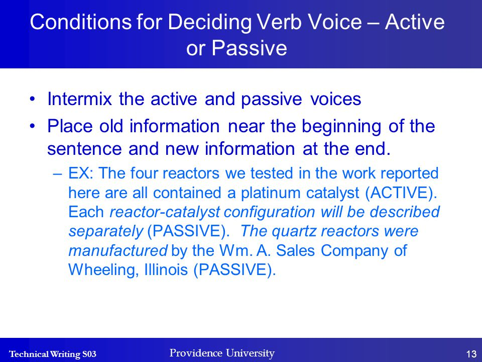 Technical Writing S03 Providence University 13 Conditions for Deciding Verb Voice – Active or Passive Intermix the active and passive voices Place old information near the beginning of the sentence and new information at the end.