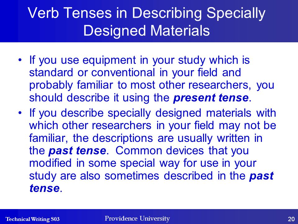 Technical Writing S03 Providence University 20 Verb Tenses in Describing Specially Designed Materials If you use equipment in your study which is standard or conventional in your field and probably familiar to most other researchers, you should describe it using the present tense.
