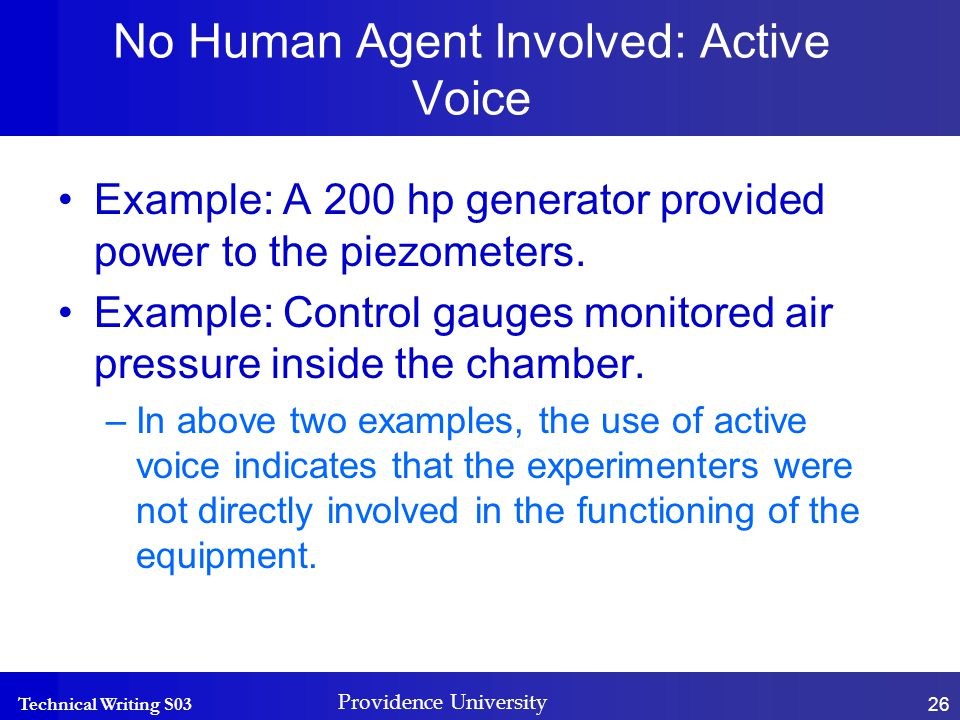 Technical Writing S03 Providence University 26 No Human Agent Involved: Active Voice Example: A 200 hp generator provided power to the piezometers.