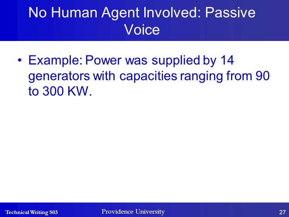 Technical Writing S03 Providence University 27 No Human Agent Involved: Passive Voice Example: Power was supplied by 14 generators with capacities ranging from 90 to 300 KW.