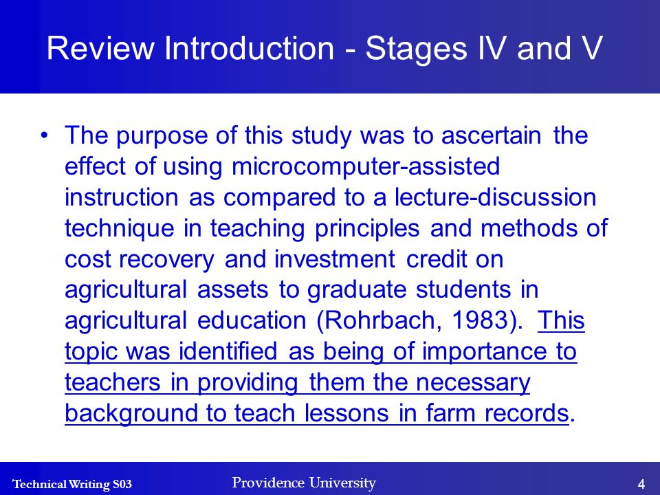 Technical Writing S03 Providence University 4 Review Introduction - Stages IV and V The purpose of this study was to ascertain the effect of using microcomputer-assisted instruction as compared to a lecture-discussion technique in teaching principles and methods of cost recovery and investment credit on agricultural assets to graduate students in agricultural education (Rohrbach, 1983).