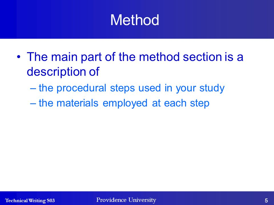 Technical Writing S03 Providence University 5 Method The main part of the method section is a description of –the procedural steps used in your study –the materials employed at each step