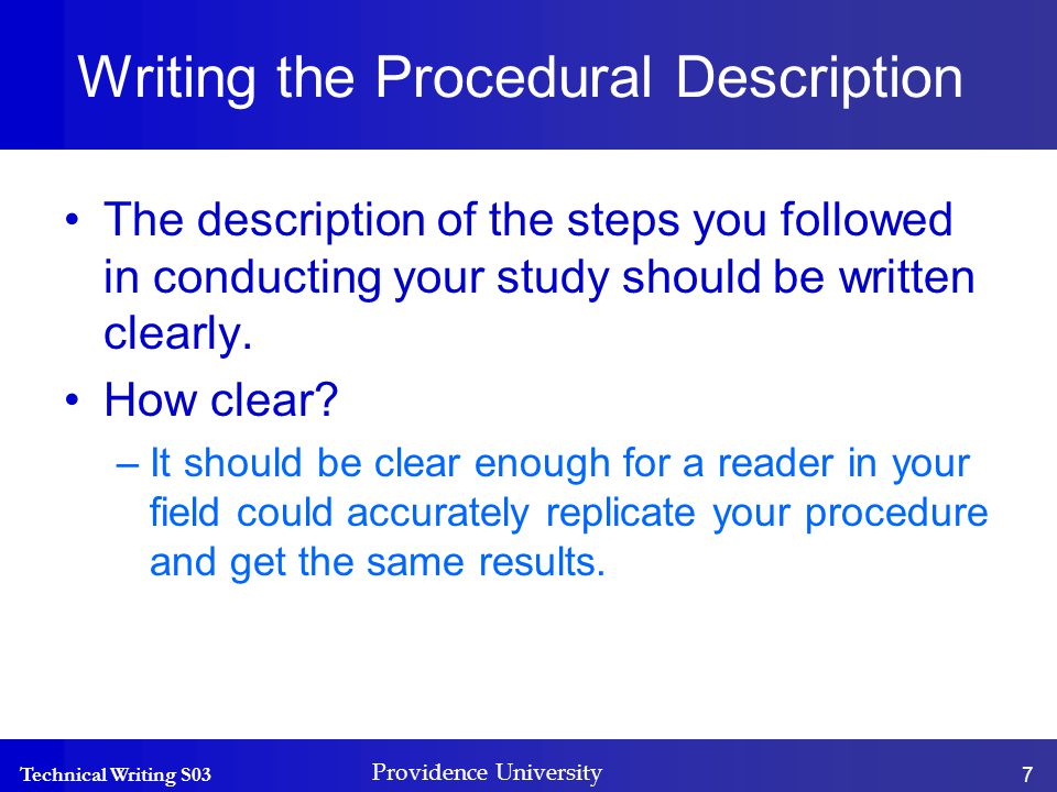 Technical Writing S03 Providence University 7 Writing the Procedural Description The description of the steps you followed in conducting your study should be written clearly.