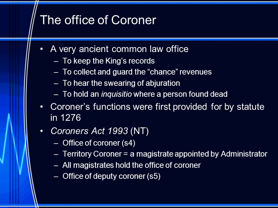Coroner's functions - generally Section 34(1): Coroner's findings –A coroner investigating a death shall, if possible, find: The identity of the deceased person The time and place of death The cause of death The particulars needed to register the death under the Births, Deaths and Marriages Registration Act Any relevant circumstances concerning the death Section 34(2): Coroner's comment on public health or safety or the administration of justice Section 35(2): Coroner's recommendations to Attorney on public health or safety or the administration of justice Section 35(3): Coroner's report to Commissioner of Police and DPP if believes a crime may have been committed