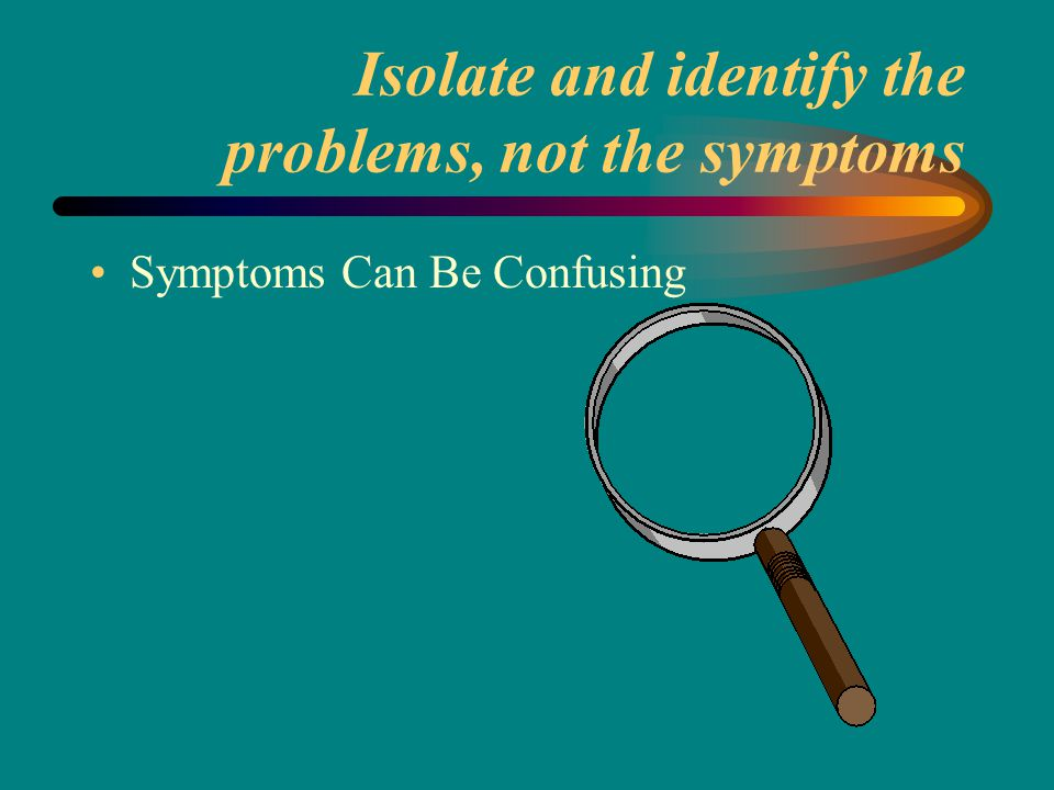 Isolate and identify the problems, not the symptoms Symptoms Can Be Confusing