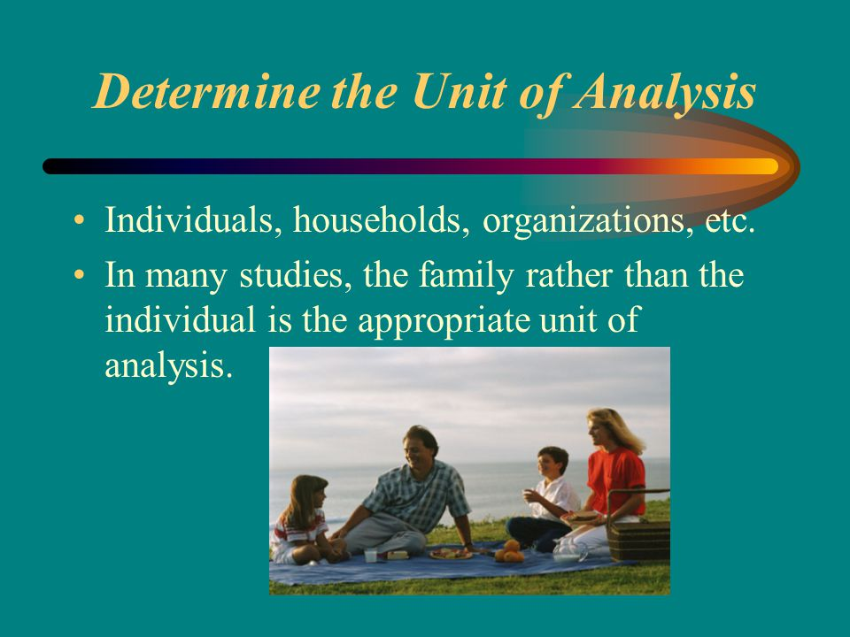 Determine the Unit of Analysis Individuals, households, organizations, etc.