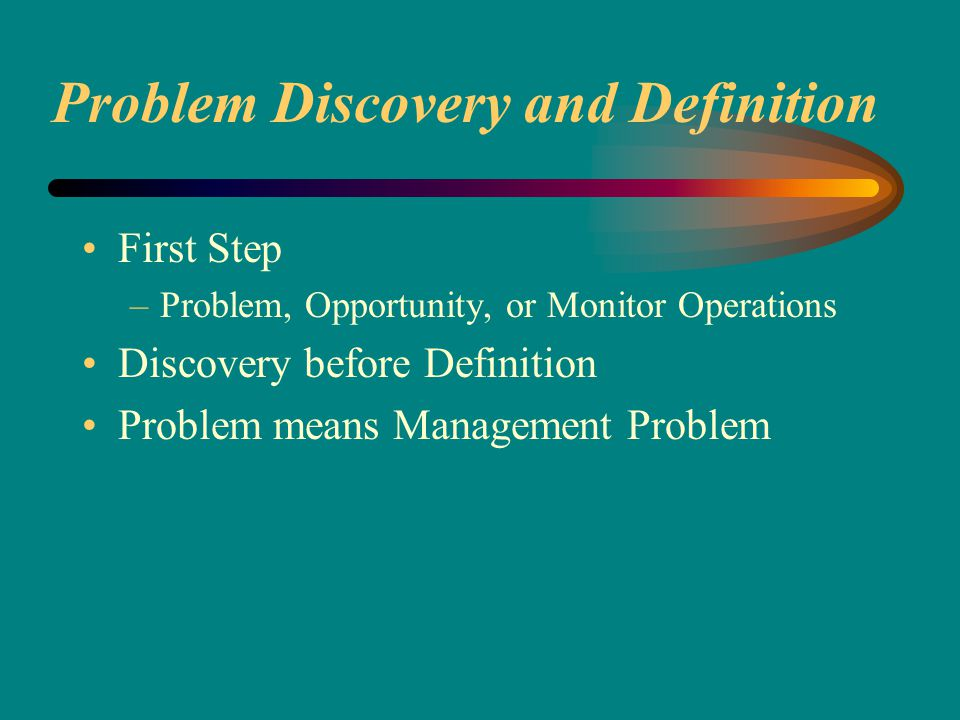 Problem Discovery and Definition First Step –Problem, Opportunity, or Monitor Operations Discovery before Definition Problem means Management Problem
