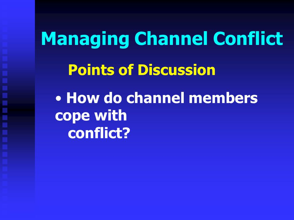 Managing Channel Conflict Points of Discussion How do channel members cope with conflict?