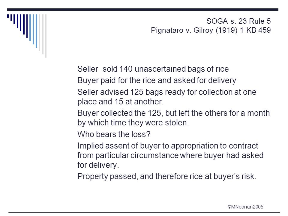 ©MNoonan2005 SOGA s. 23 Rule 5 Pignataro v. Gilroy (1919) 1 KB 459 Seller sold 140 unascertained bags of rice Buyer paid for the rice and asked for de